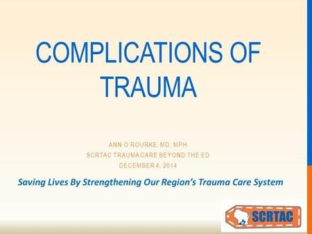 Saving Lives By Strengthening Our Region's Trauma Care System COMPLICATIONS OF TRAUMA ANN O'ROURKE, MD, MPH SCRTAC TRAUMA CARE BEYOND THE ED DECEMBER 4,