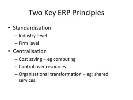 Two Key ERP Principles Standardisation – Industry level – Firm level Centralisation – Cost saving – eg computing – Control over resources – Organisational.