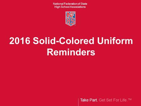 Take Part. Get Set For Life.™ National Federation of State High School Associations 2016 Solid-Colored Uniform Reminders.