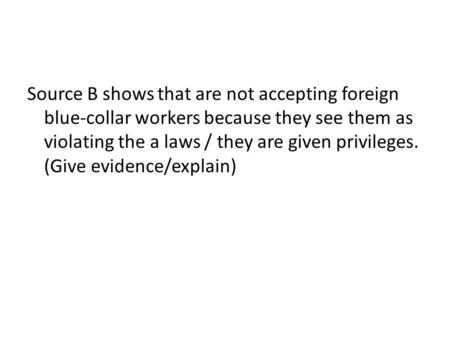Source B shows that are not accepting foreign blue-collar workers because they see them as violating the a laws / they are given privileges. (Give evidence/explain)