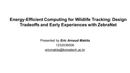 Energy-Efficient Computing for Wildlife Tracking: Design Tradeoffs and Early Experiences with ZebraNet Presented by Eric Arnaud Makita 1232036006