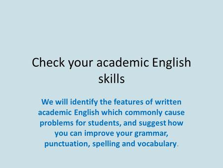 Check your academic English skills We will identify the features of written academic English which commonly cause problems for students, and suggest how.