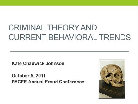 CRIMINAL THEORY AND CURRENT BEHAVIORAL TRENDS Kate Chadwick Johnson October 5, 2011 PACFE Annual Fraud Conference.
