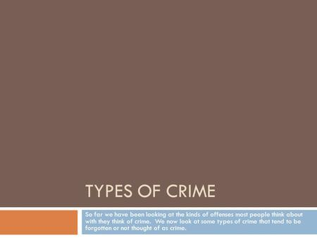 TYPES OF CRIME So far we have been looking at the kinds of offenses most people think about with they think of crime. We now look at some types of crime.