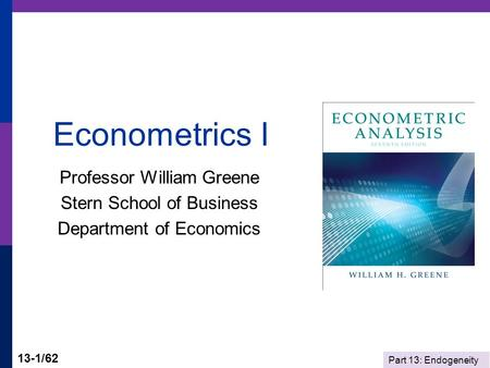 Part 13: Endogeneity 13-1/62 Econometrics I Professor William Greene Stern School of Business Department of Economics.