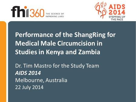 Performance of the ShangRing for Medical Male Circumcision in Studies in Kenya and Zambia Dr. Tim Mastro for the Study Team AIDS 2014 Melbourne, Australia.
