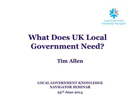 What Does UK Local Government Need? Tim Allen LOCAL GOVERNMENT KNOWLEDGE NAVIGATOR SEMINAR 23 rd June 2014.