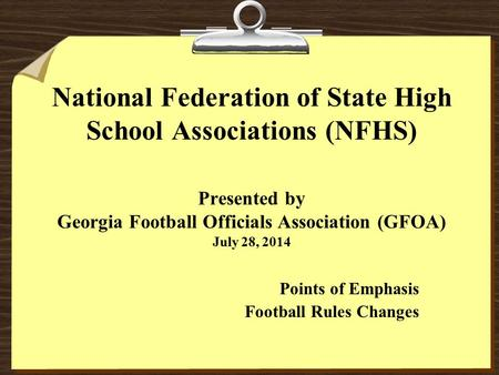 National Federation of State High School Associations (NFHS) Presented by Georgia Football Officials Association (GFOA) July 28, 2014 Points of Emphasis.