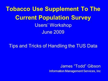"Tobacco Use Supplement To The Current Population Survey Users' Workshop June 2009 Tips and Tricks of Handling the TUS Data James ""Todd"" Gibson Information."