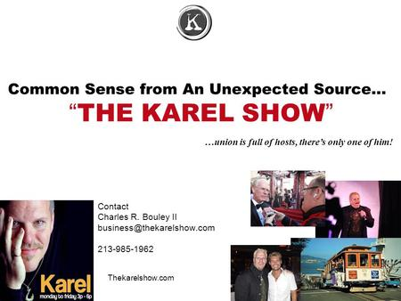 "Common Sense from An Unexpected Source… ""THE KAREL SHOW"" Contact Charles R. Bouley II 213-985-1962 œ …union is full of hosts,"