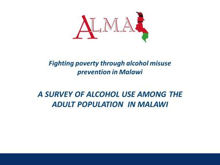 Fighting poverty through alcohol misuse prevention in Malawi A SURVEY OF ALCOHOL USE AMONG THE ADULT POPULATION IN MALAWI.