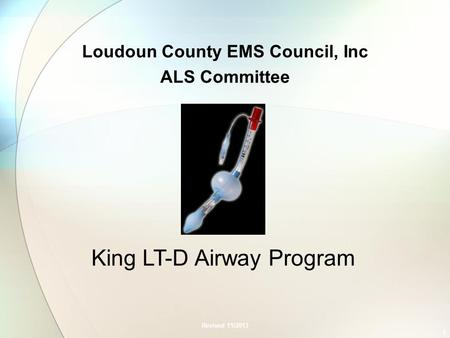Loudoun County EMS Council, Inc ALS Committee Revised 11/2013 1 King LT-D Airway Program.