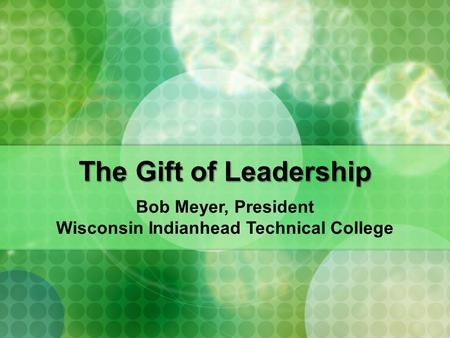 The Gift <strong>of</strong> <strong>Leadership</strong> Bob Meyer, President Wisconsin Indianhead Technical College.