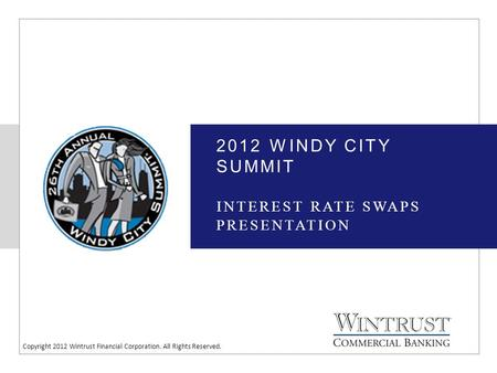 Copyright 2012 Wintrust Financial Corporation. All Rights Reserved. 2012 WINDY CITY SUMMIT INTEREST RATE SWAPS PRESENTATION.