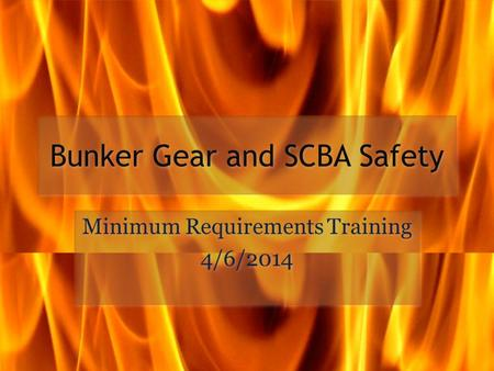 Bunker Gear and SCBA Safety Minimum Requirements Training 4/6/2014 Minimum Requirements Training 4/6/2014.