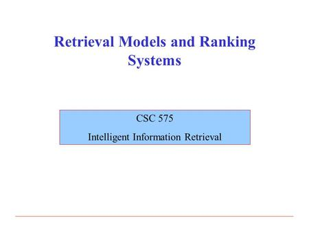 Retrieval Models and Ranking Systems CSC 575 Intelligent Information Retrieval.
