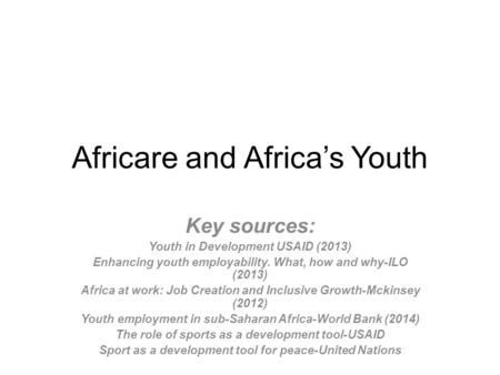 Africare and Africa's Youth Key sources: Youth in Development USAID (2013) Enhancing youth employability. What, how and why-ILO (2013) Africa at work: