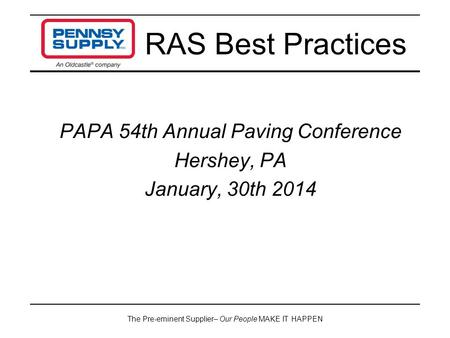 The Pre-eminent Supplier– Our People MAKE IT HAPPEN PAPA 54th Annual Paving Conference Hershey, PA January, 30th 2014 RAS Best Practices.
