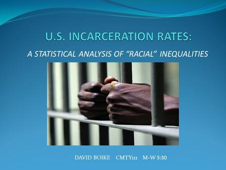 "A STATISTICAL ANALYSIS OF ""RACIAL"" INEQUALITIES DAVID BOIKE CMTY111 M-W 3:30."