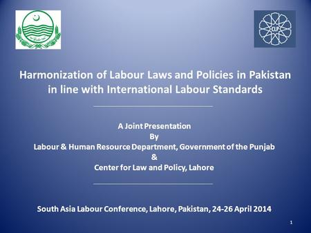 Harmonization of Labour Laws and Policies in Pakistan in line with International Labour Standards 1 A Joint Presentation By Labour & Human Resource Department,