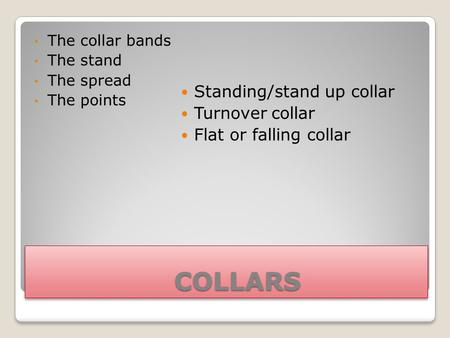 COLLARS COLLARS The collar bands The stand The spread The points Standing/stand up collar Turnover collar Flat or falling collar.