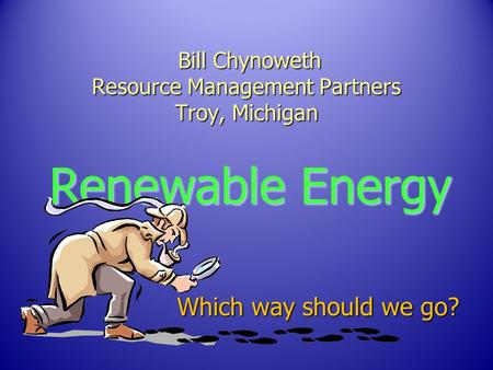 Bill Chynoweth Resource Management Partners Troy, Michigan Bill Chynoweth Resource Management Partners Troy, Michigan Renewable Energy Which way should.