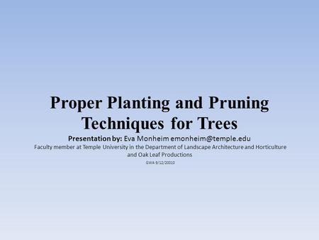 Proper Planting and Pruning Techniques for Trees Presentation by: Eva Monheim Faculty member at Temple University in the Department.