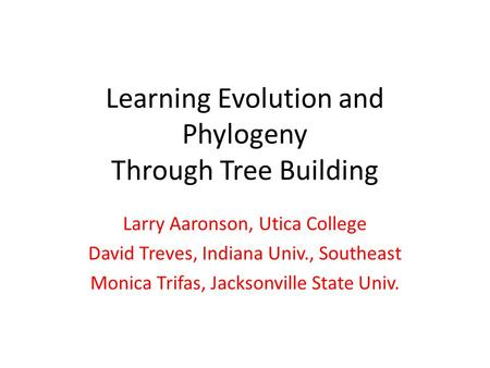 Learning Evolution and Phylogeny Through Tree Building Larry Aaronson, Utica College David Treves, Indiana Univ., Southeast Monica Trifas, Jacksonville.