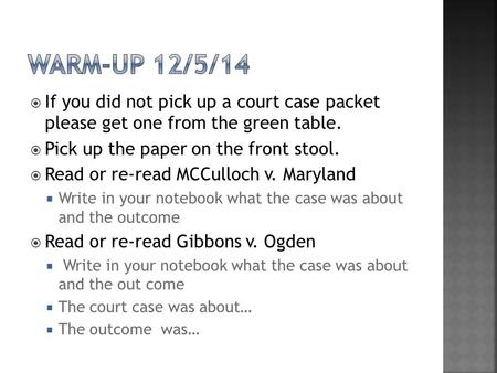  If you did not pick up a court case packet please get one from the green table.  Pick up the paper on the front stool.  Read or re-read MCCulloch v.