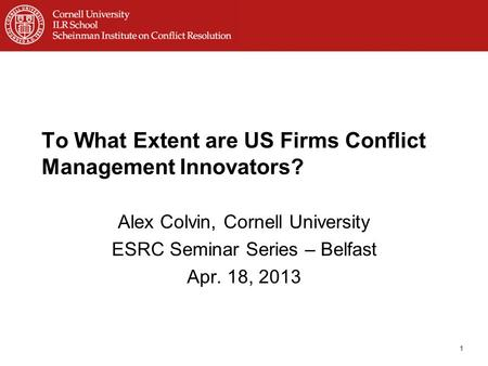 To What Extent are US Firms Conflict Management Innovators? Alex Colvin, Cornell University ESRC Seminar Series – Belfast Apr. 18, 2013 1.