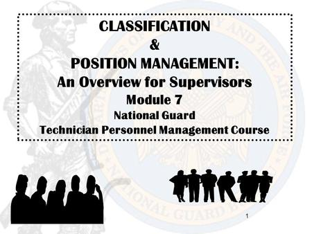 CLASSIFICATION & POSITION MANAGEMENT: An Overview for Supervisors Module 7 National Guard Technician Personnel Management Course 1.