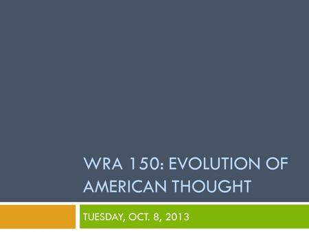 WRA 150: EVOLUTION OF AMERICAN THOUGHT TUESDAY, OCT. 8, 2013.