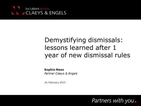 Demystifying dismissals: lessons learned after 1 year of new dismissal rules Sophie Maes Partner Claeys & Engels 26 February 2015.