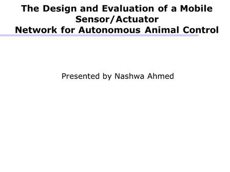 The Design and Evaluation of a Mobile Sensor/Actuator Network for Autonomous Animal Control Presented by Nashwa Ahmed.