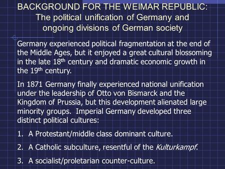 BACKGROUND FOR THE WEIMAR REPUBLIC: The political unification of Germany and ongoing divisions of German society Germany experienced political fragmentation.