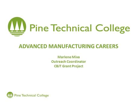 ADVANCED MANUFACTURING CAREERS Marlene Mixa Outreach Coordinator CBJT Grant Project.