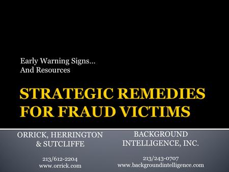 Early Warning Signs… And Resources ORRICK, HERRINGTON & SUTCLIFFE 213/612-2204 www.orrick.com BACKGROUND INTELLIGENCE, INC. 213/243-0707 www.backgroundintelligence.com.