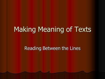 Making Meaning of Texts Reading Between the Lines.