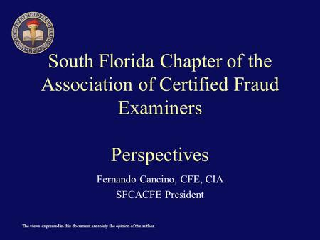 The views expressed in this document are solely the opinion of the author. South Florida Chapter of the Association of Certified Fraud Examiners Perspectives.