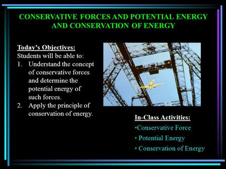 CONSERVATIVE FORCES AND POTENTIAL ENERGY AND CONSERVATION OF ENERGY Today's Objectives: Students will be able to: 1.Understand the concept of conservative.