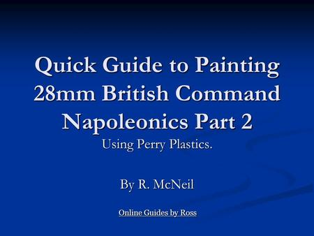 Quick Guide to Painting 28mm British Command Napoleonics Part 2 Using Perry Plastics. By R. McNeil Online Guides by Ross Online Guides by Ross.