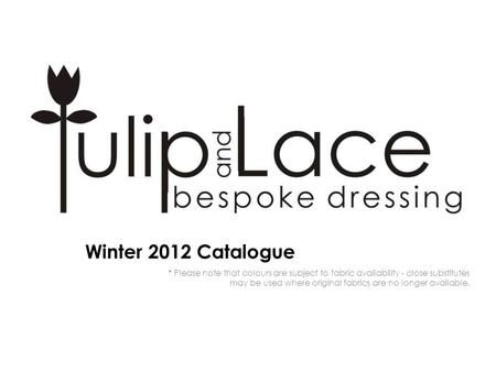 Winter 2012 Catalogue * Please note that colours are subject to fabric availability - close substitutes may be used where original fabrics are no longer.