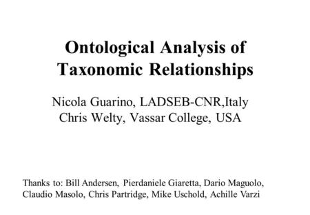 Ontological Analysis of Taxonomic Relationships Nicola Guarino, LADSEB-CNR,Italy Chris Welty, Vassar College, USA Thanks to: Bill Andersen, Pierdaniele.
