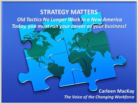 STRATEGY MATTERS Old Tactics No Longer Work in a New America business Today, you must run your career as your business! Carleen MacKay The Voice of the.