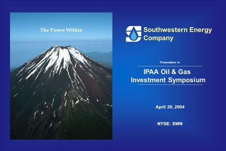 Southwestern Energy Company April 20, 2004 NYSE: SWN Presentation to IPAA Oil & Gas Investment Symposium The Power Within.