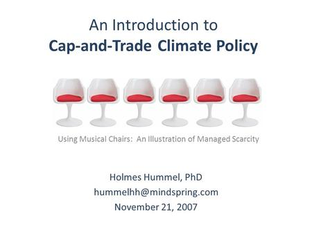 An Introduction to Cap-and-Trade Climate Policy Holmes Hummel, PhD November 21, 2007 Using Musical Chairs: An Illustration of Managed.