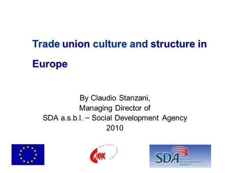 By Claudio Stanzani, Managing Director of SDA a.s.b.l. – Social Development Agency 2010 Trade union culture and structure in Europe.