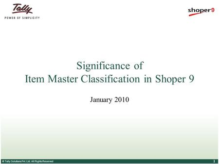 © Tally Solutions Pvt. Ltd. All Rights Reserved 1 Significance of Item Master Classification in Shoper 9 January 2010.