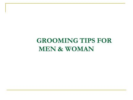 GROOMING TIPS FOR MEN & WOMAN. GROOMING - MEN Grooming means dressing well, to be presentable to others. You may want to give a little more attention.