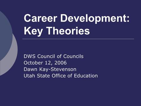 Career Development: Key Theories DWS Council of Councils October 12, 2006 Dawn Kay-Stevenson Utah State Office of Education.